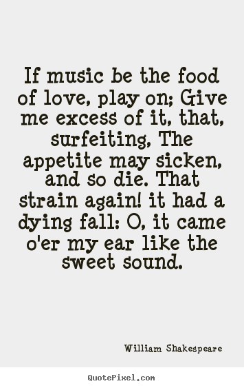 William Shakespeare picture quote - If music be the food of love, play on; give me excess of it,.. - Life quote