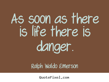 Ralph Waldo Emerson Picture Quote As Soon As There Is Life There Is Danger Life Quotes