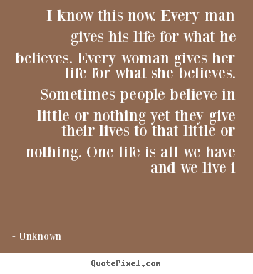 Unknown picture quotes - I know this now. every man gives his life for what.. - Life quotes