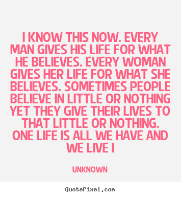 I know this now. every man gives his life for what he believes... Unknown famous life quotes
