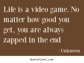 quotes about life life is a video game no matter how