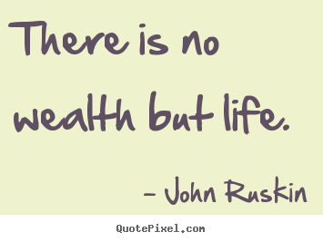 There Is No Wealth But Life John Ruskin Popular Life Quote