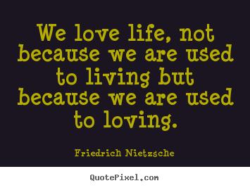 friedrich nietzsche picture quotes we love life not