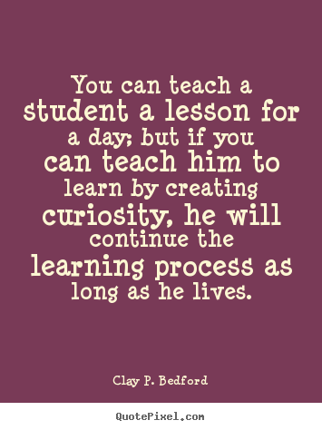 you can teach a student a lesson for a day but if you