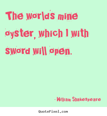 Life sayings - The world's mine oyster, which i with sword will open.