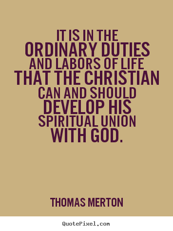 Thomas Merton Picture Quotes It Is In The Ordinary Duties And Labors Life Quotes