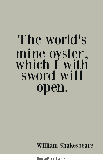 The world's mine oyster, which i with sword will open. William Shakespeare great life quotes