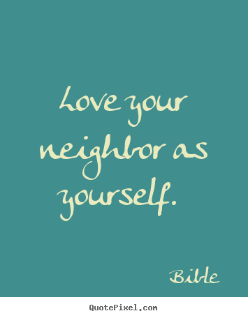 Quotes About Love Your Neighbor : Design your own picture quotes about love - Love your neighbor as ...