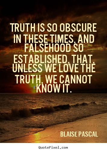 Sayings about love - Truth is so obscure in these times, and falsehood ...