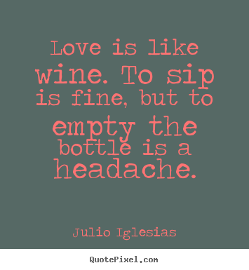 quotes about love love is like wine to sip is fine but