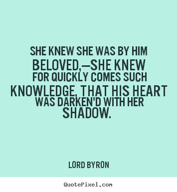 Love quotes - She knew she was by him beloved,—she knew for quickly comes such knowledge,..