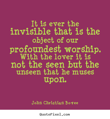 Sayings about love - It is ever the invisible that is the object of our profoundest..