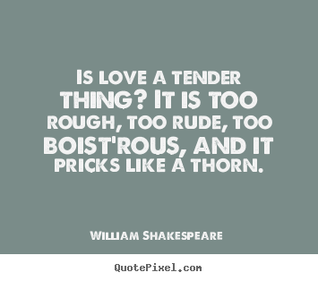 Is love a tender thing? it is too rough, too rude, too boist'rous,.. William Shakespeare   love quotes