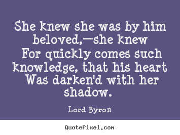 She knew she was by him beloved,—she knew for quickly comes such.. Lord Byron famous love quotes