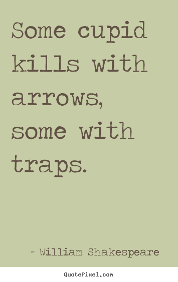 Some cupid kills with arrows, some with traps. William Shakespeare  famous love sayings