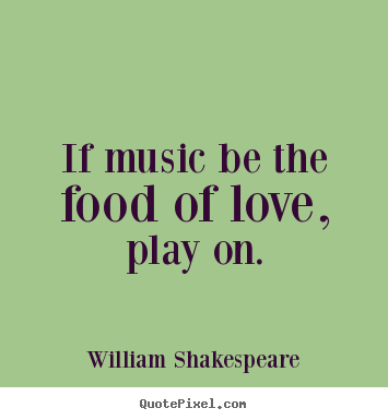 Love quotes - If music be the food of love, play on.
