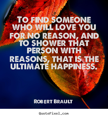 Robert Brault picture quotes - To find someone who will love you for no reaso...