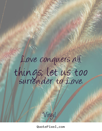 Virgil Picture Quotes Love Conquers All Things Let Us Too Surrender To Love Love Quotes