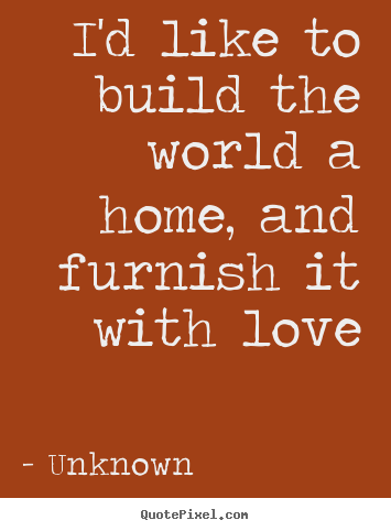 love quotes i 39 d like to build the world a home and
