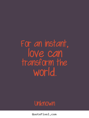 for an instant love can transform the world unknown best