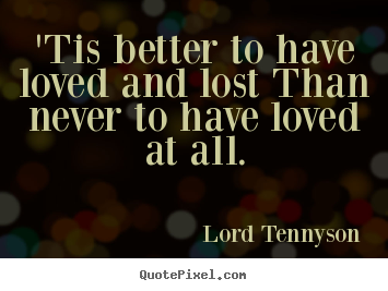 tis better to have loved and lost essay Portfolio piece : tis better to have loved and lost, then never to have loved at all only available on studymode essay on is it better to have loved and lost.