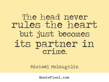 the head never rules the heart but just becomes its