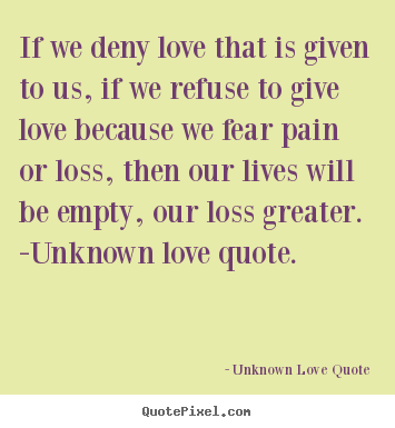if we deny love that is given to us if we refuse to give