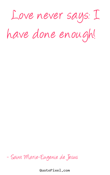 Love Never Says: I Have Done Enough