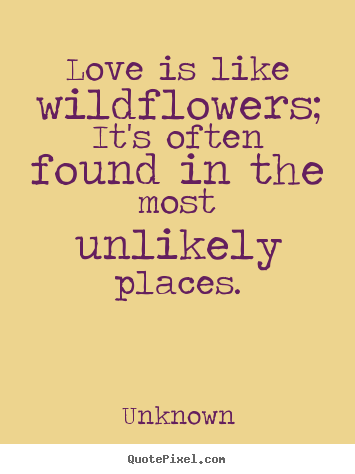 quotes about love love is like wildflowers it 39 s often
