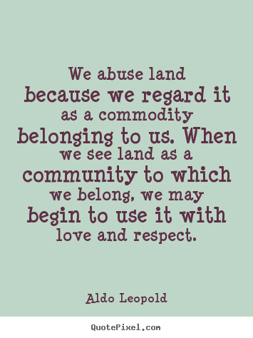 Aldo Leopold Picture Quotes We Abuse Land Because We Regard It As A Commodity Love Quotes