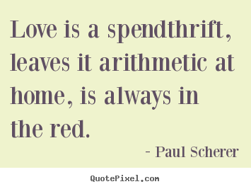 Paul Scherer image quotes - Love is a spendthrift, leaves it arithmetic at home,.. - Love quotes