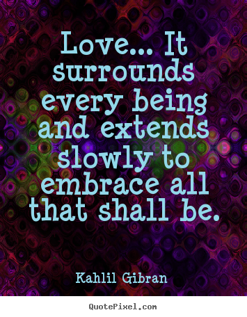 sayings about love love it surrounds every being and