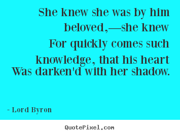 Quote about love - She knew she was by him beloved,—she knew for quickly comes such knowledge,..