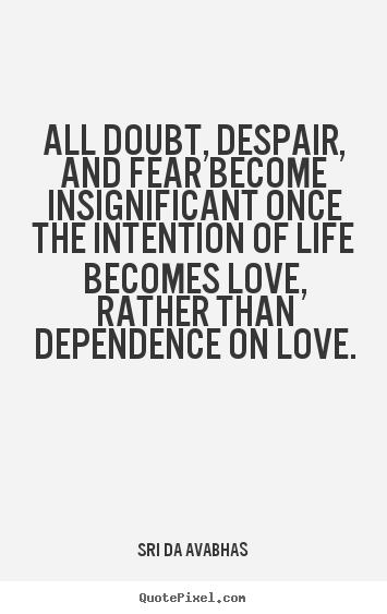 All doubt, despair, and fear become insignificant.. Sri Da Avabhas famous love quotes
