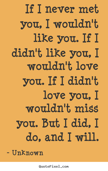 I Love You Quotes Unknown : you. If I didnt like you, I wouldnt love you. If I didnt love ...