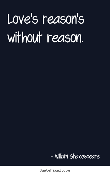 Love's reason's without reason. William Shakespeare   love quotes