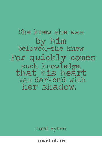 Quotes about love - She knew she was by him beloved,—she knew for quickly comes..