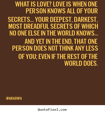 What is love? love is when one person knows all of your secrets... your.. Unknown famous love quotes