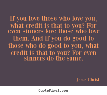 Jesus Christ photo quotes - If you love those who love you, what credit is that.. - Love quotes