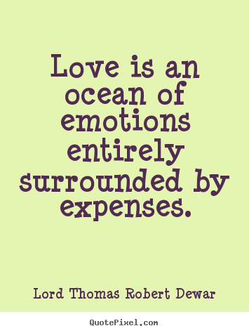 Love quotes - Love is an ocean of emotions entirely surrounded by expenses.
