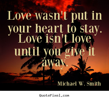 Quotes about love - Love wasn't put in your heart to stay. love isn't love until you give..