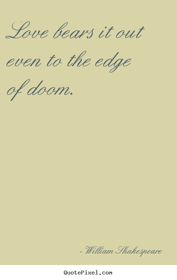 William Shakespeare picture quotes - Love bears it out even to the edge of doom.  - Love quotes