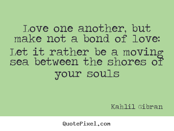 Quotes about love - Love one another, but make not a bond of love: let ...