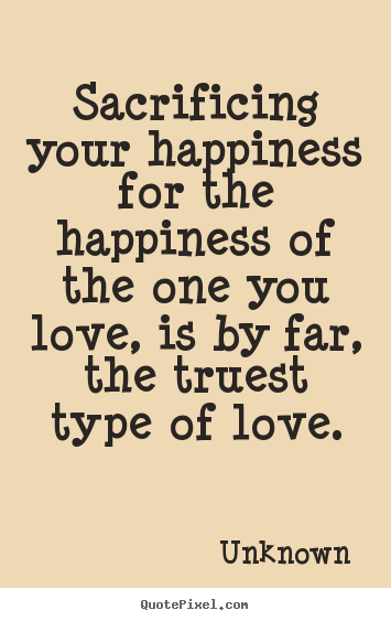 sacrificing your happiness for the happiness of the one