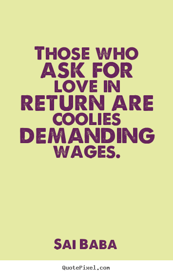 Make custom picture quotes about love - Those who ask for love in return are coolies demanding wages.