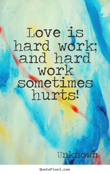 Customize picture quotes about love - Love is hard work; and hard work sometimes hurts!