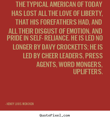 Quotes about love - The typical american of today has lost all the love of liberty, that..