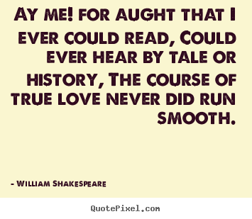William Shakespeare picture quotes - Ay me! for aught that i ever could read, could ever hear.. - Love quotes
