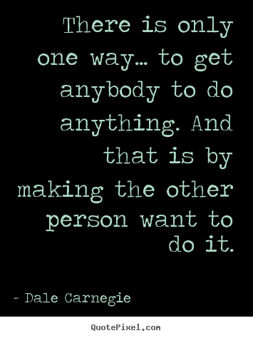 Dale Carnegie picture quotes - There is only one way... to get anybody to do anything... - Motivational sayings