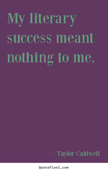 Make personalized picture quotes about success - My literary success meant nothing to me.
